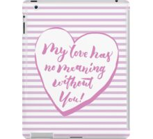 My love has no meaning without you iPad Case/Skin