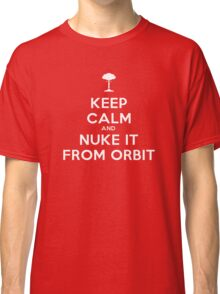 Keep Calm and Nuke It From Orbit Classic T-Shirt