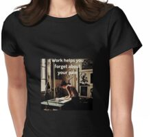 work helps you to forget your pain Womens Fitted T-Shirt