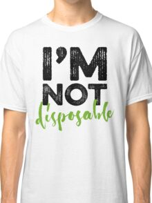 I'm Not Disposable Classic T-Shirt
