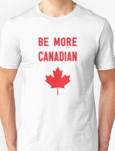Be More Canadian Unisex T-Shirt