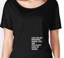 Life can be amazing if you are the right kind of weird Women's Relaxed Fit T-Shirt