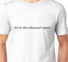 It's in the rehearsal report Unisex T-Shirt