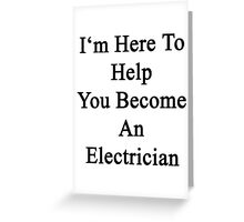 I'm Here To Help You Become An Electrician Greeting Card