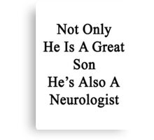 Not Only He Is A Great Son He's Also A Neurologist  Canvas Print