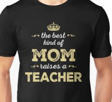 The Best Kind Of Mom Raises A Teacher. Gift For Mom. Unisex T-Shirt