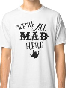 We're All Mad Here 2 Classic T-Shirt