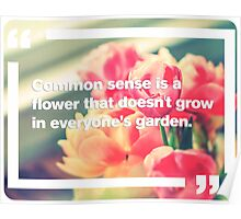 Common Sense is a flower that doesn't grow in everyone's garden Poster