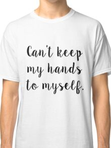 Can't Keep My Hands To Myself Classic T-Shirt