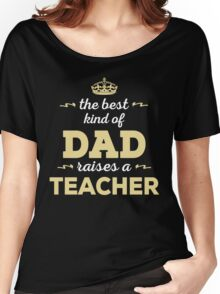 The Best Kind Of Dad Raises A Teacher. Father's Day Gift For Dad. Women's Relaxed Fit T-Shirt
