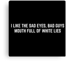 I like the sad eyes , bad guys, mouth full of white lies  Canvas Print