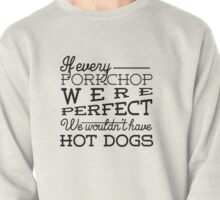 If every porkchop were perfect we wouldn't have hot dogs Pullover