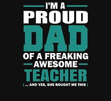 Proud Dad Of A Freaking Awesome Teacher. (yes she bought me this) Father's Day Gift For Dad. Unisex T-Shirt