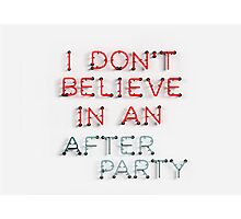 I Don't Belive in an After Party Photographic Print
