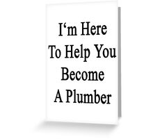 I'm Here To Help You Become A Plumber  Greeting Card
