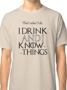That's what I do, I drink and I know things - Game of Thrones Classic T-Shirt