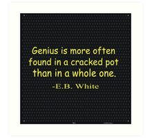 Genius is more often found in a cracked pot than in a whole one. -E.B. White Art Print