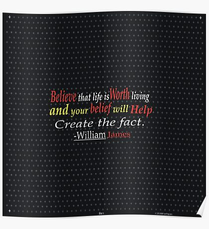 Believe that life is worth living and your belief will help create the fact. -William James Poster