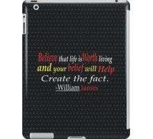 Believe that life is worth living and your belief will help create the fact. -William James iPad Case/Skin