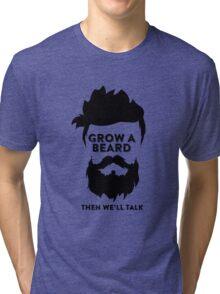 Grow a Beard then we'll talk Tri-blend T-Shirt