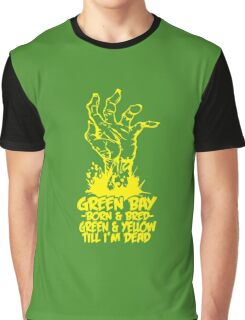 Green bay born and bred green and yellow till i'm dead Graphic T-Shirt