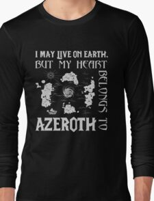 I may live on Earth but my heart belongs to Azeroth Long Sleeve T-Shirt