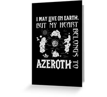 I may live on Earth but my heart belongs to Azeroth Greeting Card