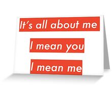 It's all about me. I mean you. I mean me Greeting Card