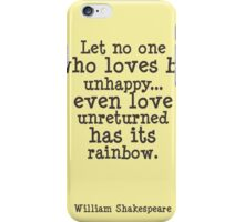 Shakespeare quote Let no one who loves be unhappy... even love unreturned has its rainbow iPhone Case/Skin