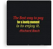 """""""The best way to pay for a lovely moment is to enjoy it."""" - Richard Bach,,,,,,inspiratioanl quote Canvas Print"""