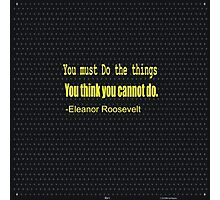 """You must do the things   you think you cannot do.""......... -ELEANOR ROOSEVELT Photographic Print"