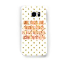 But then the morning comes, and we turn back into pumpkins Samsung Galaxy Case/Skin