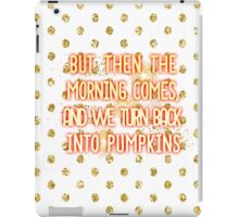 But then the morning comes, and we turn back into pumpkins iPad Case/Skin