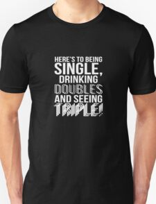 Being Single Drinking Doubles Seeing Triple Unisex T-Shirt
