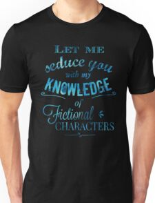 let me seduce you with my knowledge of FICTIONAL CHARACTERS Unisex T-Shirt