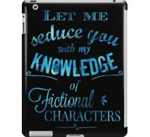 let me seduce you with my knowledge of FICTIONAL CHARACTERS iPad Case/Skin