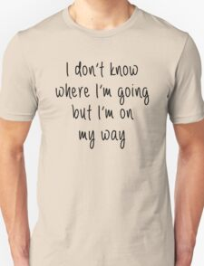 I don't know where I'm going Unisex T-Shirt