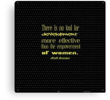 """""""There is no tool for  development  more effective  than the empowerment  of women"""" -Kofi Annan Canvas Print"""