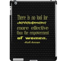 """There is no tool for  development  more effective  than the empowerment  of women"" -Kofi Annan iPad Case/Skin"