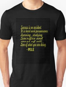 """""""Success is no accident.it is a hard work, perseverance,learning,studying,sacrifice, and most of all, Love of what you are doing."""" -PELE Unisex T-Shirt"""