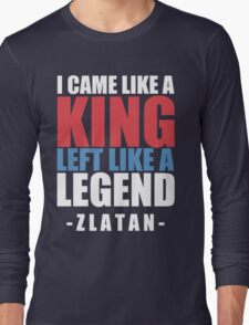 I came Like A king , left like a legend - Zlatan Long Sleeve T-Shirt
