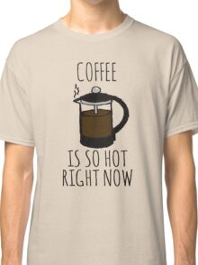 COFFEE IS SO HOT RIGHT NOW Classic T-Shirt