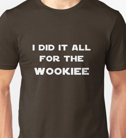 I Did It All For The Wookiee Unisex T-Shirt