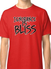 Ignorance is Bliss Classic T-Shirt