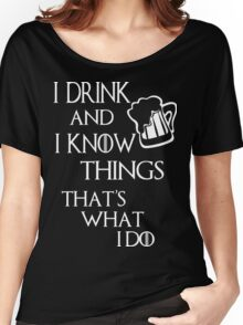 I drink and i know things glass Women's Relaxed Fit T-Shirt