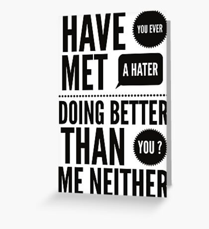 Have you ever met a hater doing better than you ? Me neither Greeting Card