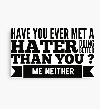 Have you ever met a hater doing better than you ? Me neither Canvas Print