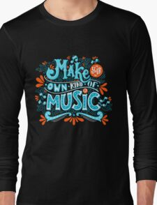 Make your own kind of music Long Sleeve T-Shirt