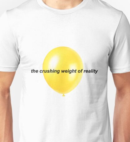 The Crushing Weight Of Reality Unisex T-Shirt