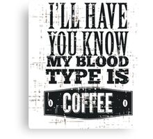 My Blood type is Coffee Canvas Print
